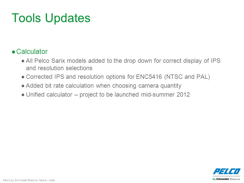 Pelco by Schneider Electric– Name – Date Tools Updates ●Calculator ●All Pelco Sarix models added to the drop down for correct display of IPS and resolution selections ●Corrected IPS and resolution options for ENC5416 (NTSC and PAL) ●Added bit rate calculation when choosing camera quantity ●Unified calculator – project to be launched mid-summer 2012