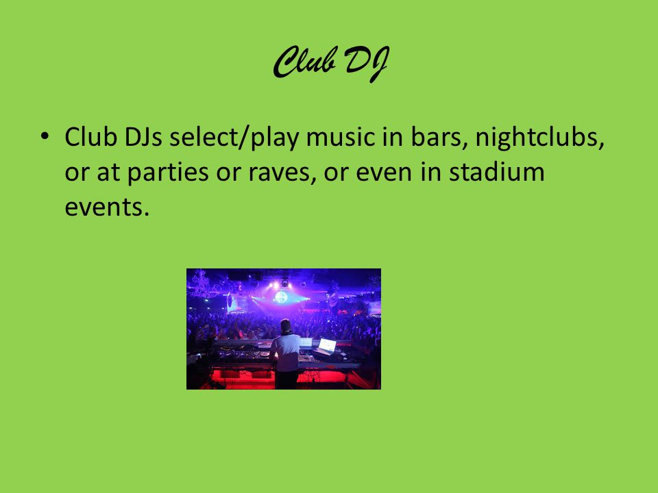 Club DJ Club DJs select/play music in bars, nightclubs, or at parties or raves, or even in stadium events.