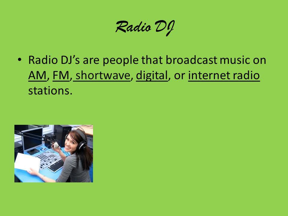 Radio DJ Radio DJ's are people that broadcast music on AM, FM, shortwave, digital, or internet radio stations.