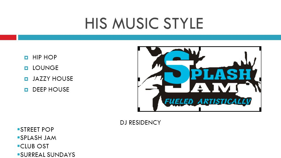 HIS MUSIC STYLE  HIP HOP  LOUNGE  JAZZY HOUSE  DEEP HOUSE DJ RESIDENCY  STREET POP  SPLASH JAM  CLUB OST  SURREAL SUNDAYS
