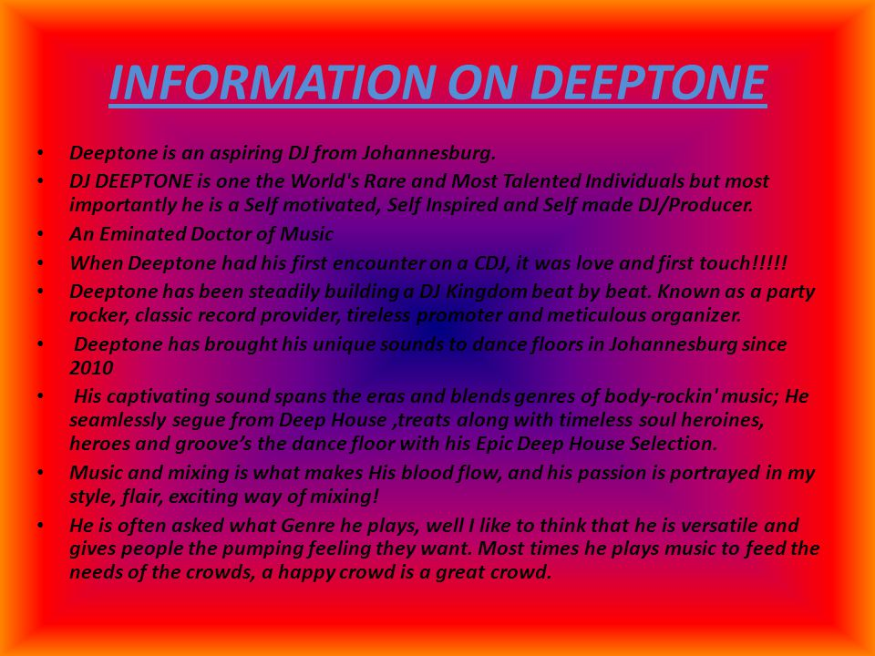 INFORMATION ON DEEPTONE Deeptone is an aspiring DJ from Johannesburg. DJ DEEPTONE is one the World's Rare and Most Talented Individuals but most impor