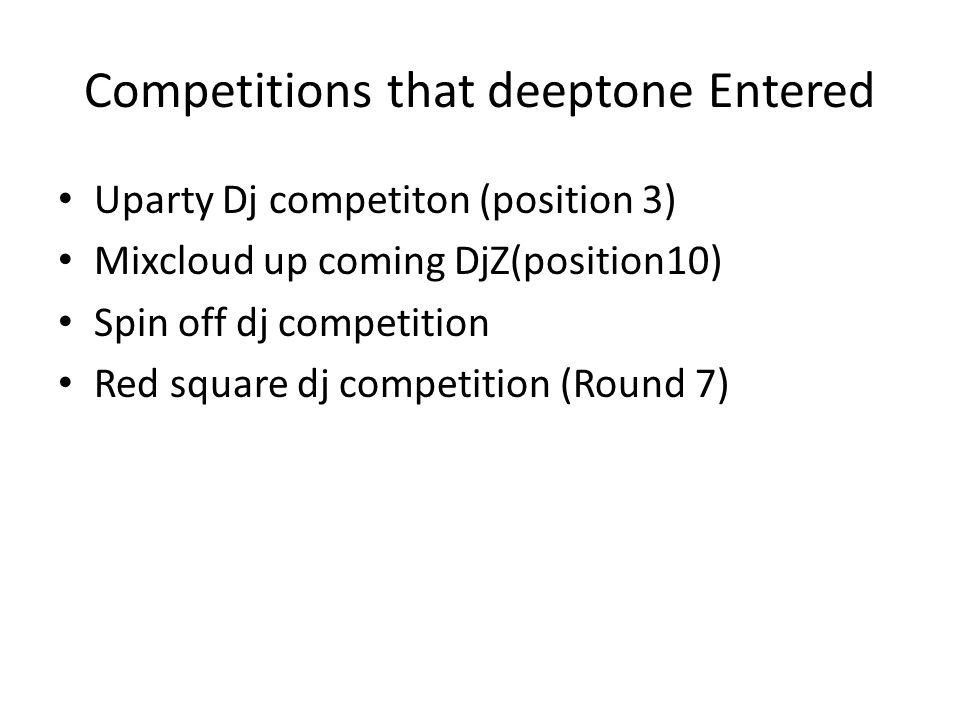 Competitions that deeptone Entered Uparty Dj competiton (position 3) Mixcloud up coming DjZ(position10) Spin off dj competition Red square dj competit
