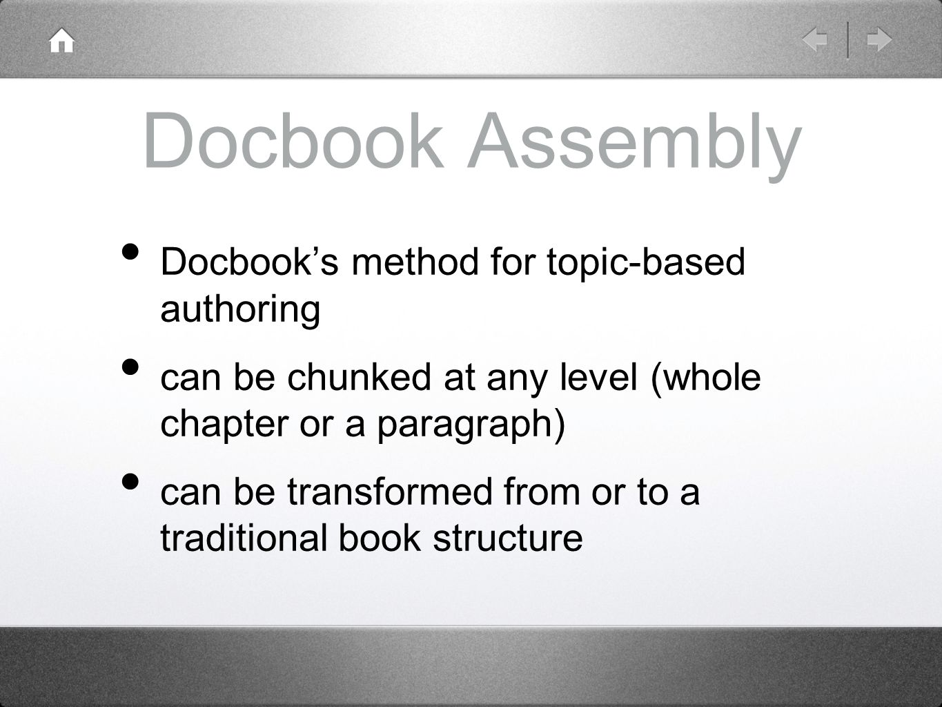 Docbook Assembly Docbook's method for topic-based authoring can be chunked at any level (whole chapter or a paragraph) can be transformed from or to a traditional book structure