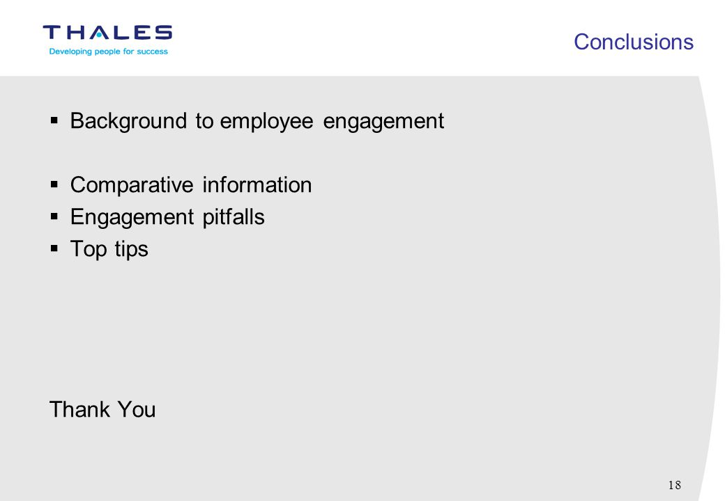 18 Conclusions  Background to employee engagement  Comparative information  Engagement pitfalls  Top tips Thank You