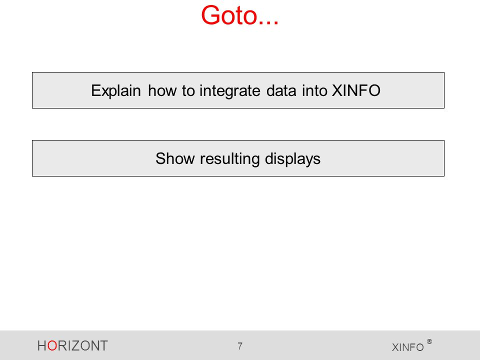 HORIZONT 7 XINFO ® Goto... Explain how to integrate data into XINFO Show resulting displays