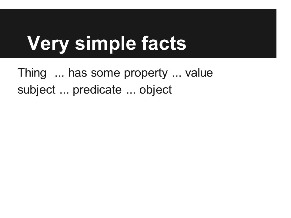Very simple facts Thing... has some property... value subject... predicate... object
