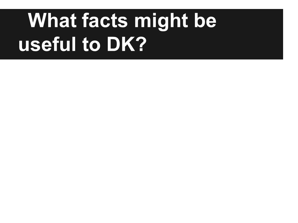 What facts might be useful to DK