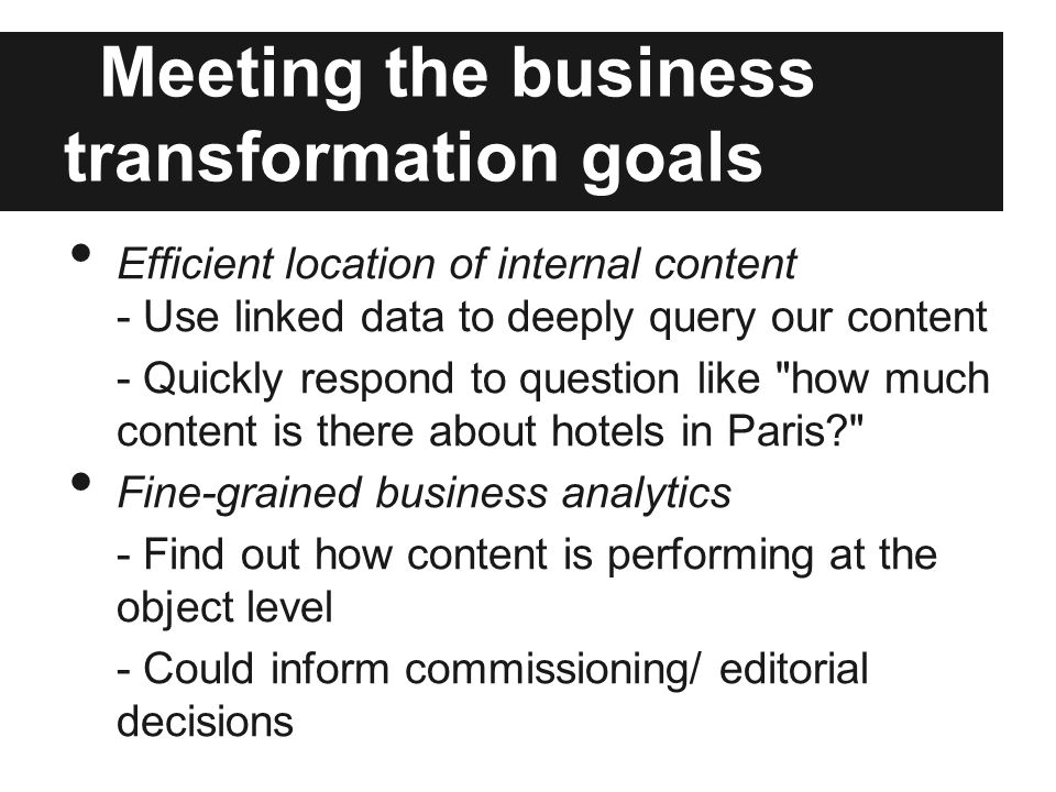 Meeting the business transformation goals Efficient location of internal content - Use linked data to deeply query our content - Quickly respond to question like how much content is there about hotels in Paris Fine-grained business analytics - Find out how content is performing at the object level - Could inform commissioning/ editorial decisions