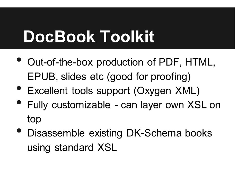 DocBook Toolkit Out-of-the-box production of PDF, HTML, EPUB, slides etc (good for proofing) Excellent tools support (Oxygen XML) Fully customizable - can layer own XSL on top Disassemble existing DK-Schema books using standard XSL