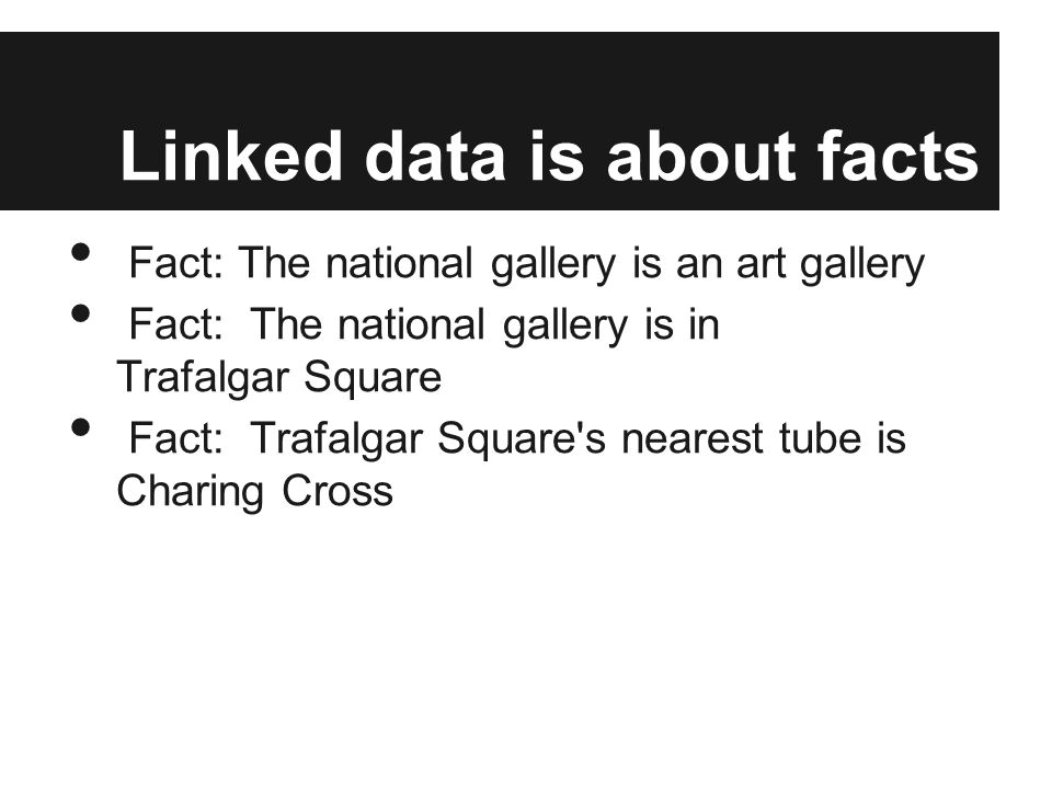 Linked data is about facts Fact: The national gallery is an art gallery Fact: The national gallery is in Trafalgar Square Fact: Trafalgar Square s nearest tube is Charing Cross