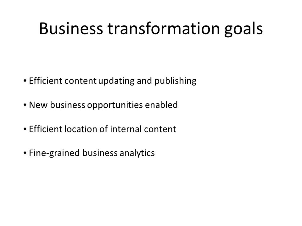 Business transformation goals Efficient content updating and publishing New business opportunities enabled Efficient location of internal content Fine