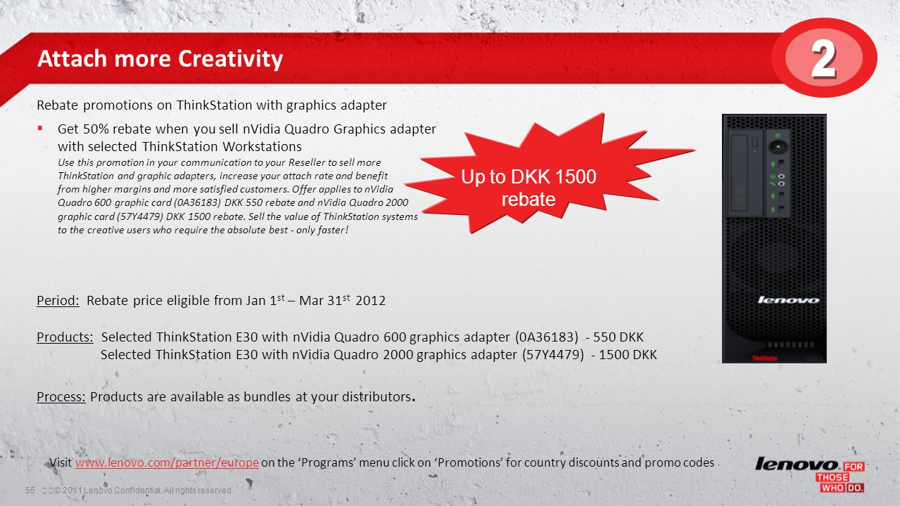 55© 2011 Lenovo Confidential. All rights reserved. Attach more Creativity Rebate promotions on ThinkStation with graphics adapter  Get 50% rebate w