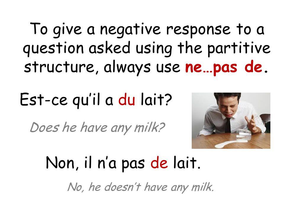 To give a negative response to a question asked using the partitive structure, always use ne…pas de. Est-ce qu'il a du lait? Does he have any milk? No