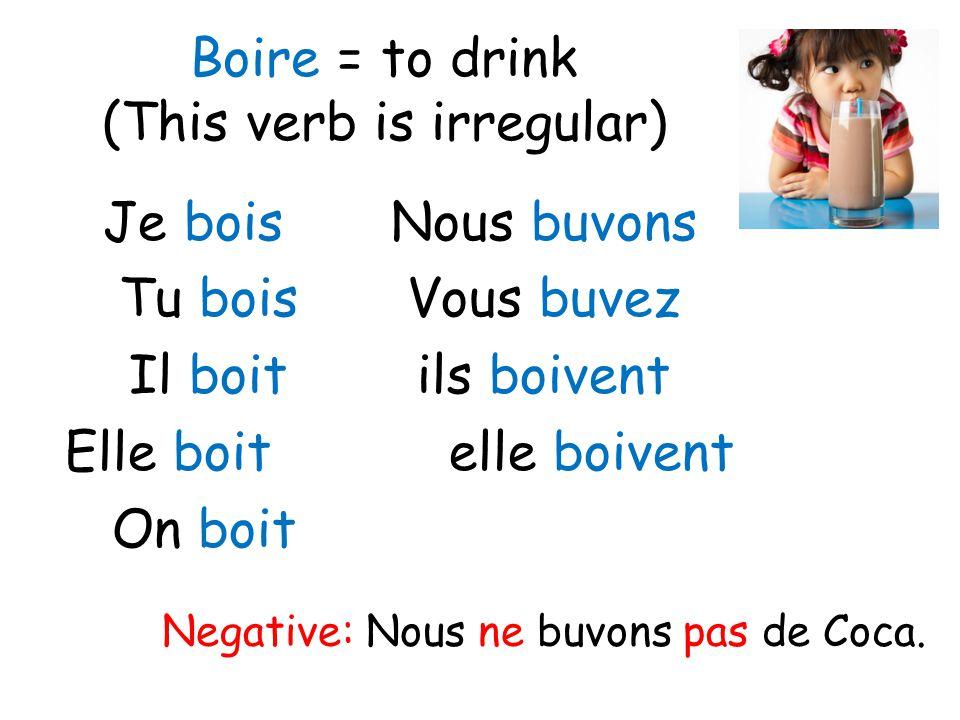 Boire = to drink (This verb is irregular) Je boisNous buvons Tu boisVous buvez Il boitils boivent Elle boitelle boivent On boit Negative: Nous ne buvo