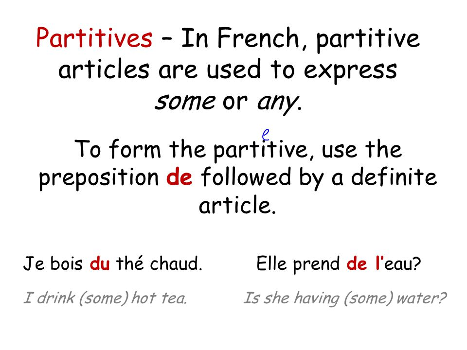 To form the partitive, use the preposition de followed by a definite article. Partitives – In French, partitive articles are used to express some or a