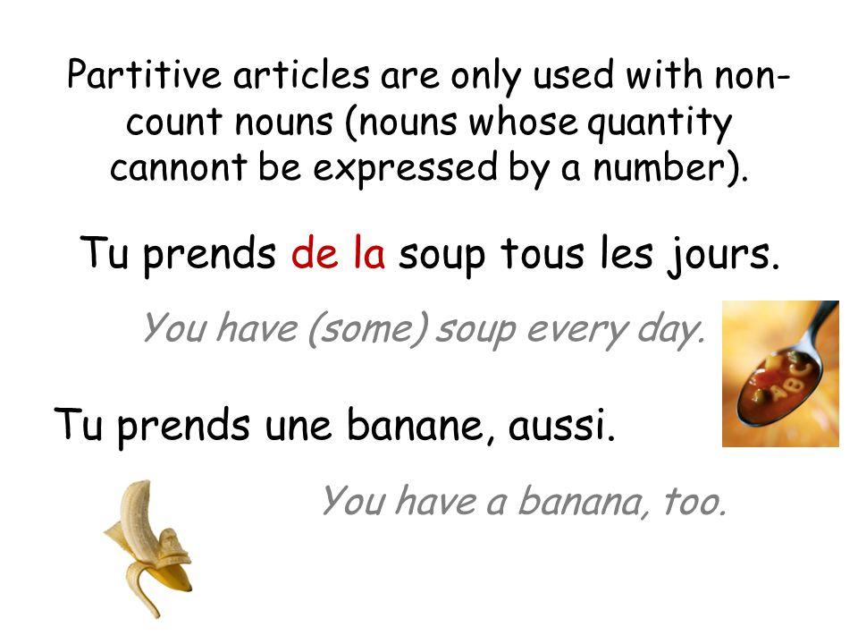 Partitive articles are only used with non- count nouns (nouns whose quantity cannont be expressed by a number). Tu prends de la soup tous les jours. T