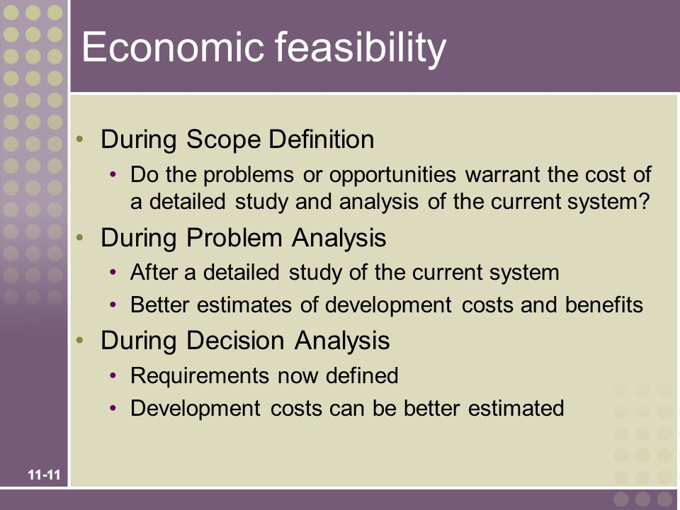 11-11 Economic feasibility During Scope Definition Do the problems or opportunities warrant the cost of a detailed study and analysis of the current s