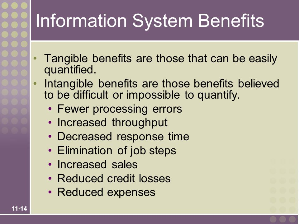 11-14 Information System Benefits Tangible benefits are those that can be easily quantified. Intangible benefits are those benefits believed to be dif
