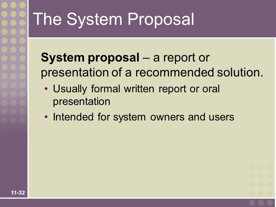 11-32 The System Proposal System proposal – a report or presentation of a recommended solution. Usually formal written report or oral presentation Int