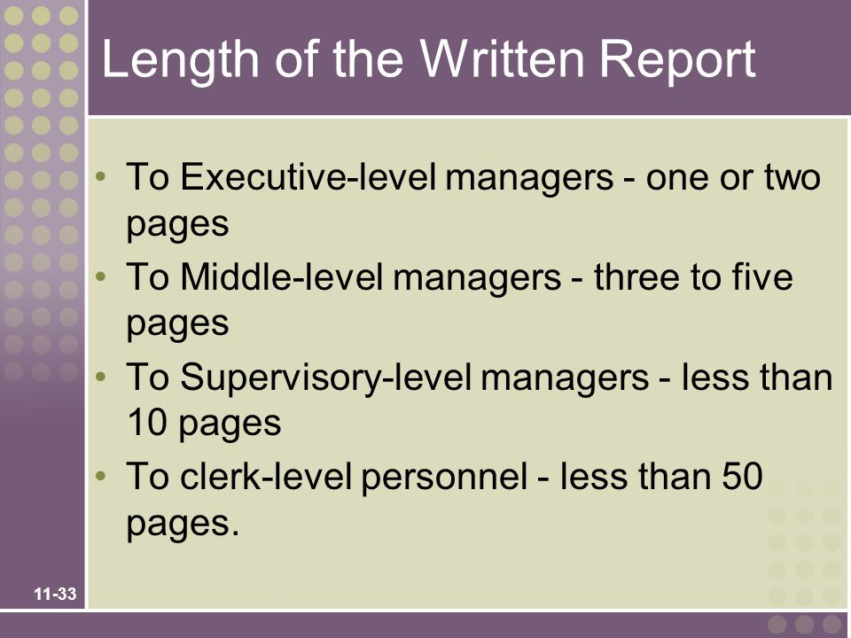 11-33 Length of the Written Report To Executive-level managers - one or two pages To Middle-level managers - three to five pages To Supervisory-level managers - less than 10 pages To clerk-level personnel - less than 50 pages.