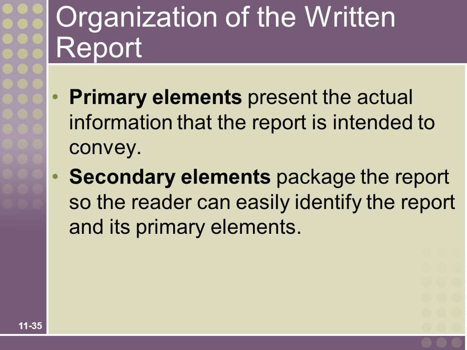 11-35 Organization of the Written Report Primary elements present the actual information that the report is intended to convey. Secondary elements pac