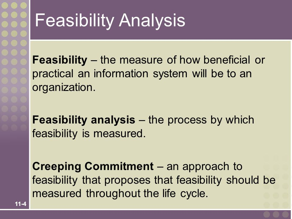 11-4 Feasibility Analysis Feasibility – the measure of how beneficial or practical an information system will be to an organization. Feasibility analy