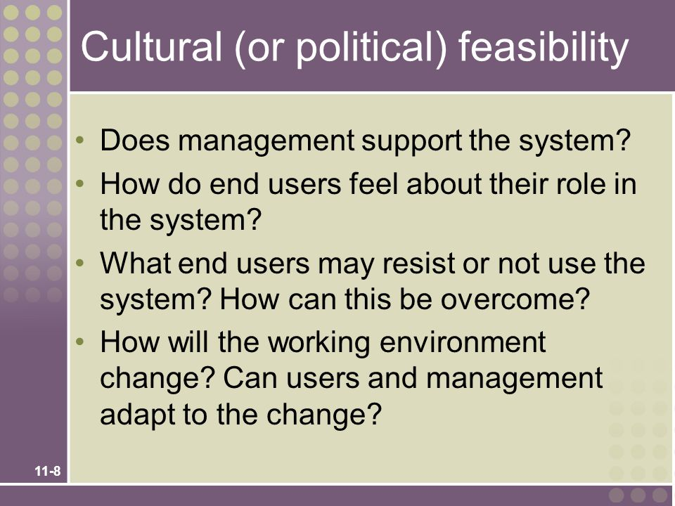 11-8 Cultural (or political) feasibility Does management support the system? How do end users feel about their role in the system? What end users may