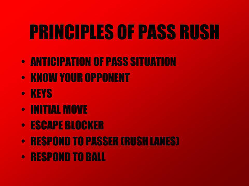 PRINCIPLES OF PASS RUSH ANTICIPATION OF PASS SITUATION KNOW YOUR OPPONENT KEYS INITIAL MOVE ESCAPE BLOCKER RESPOND TO PASSER (RUSH LANES) RESPOND TO BALL