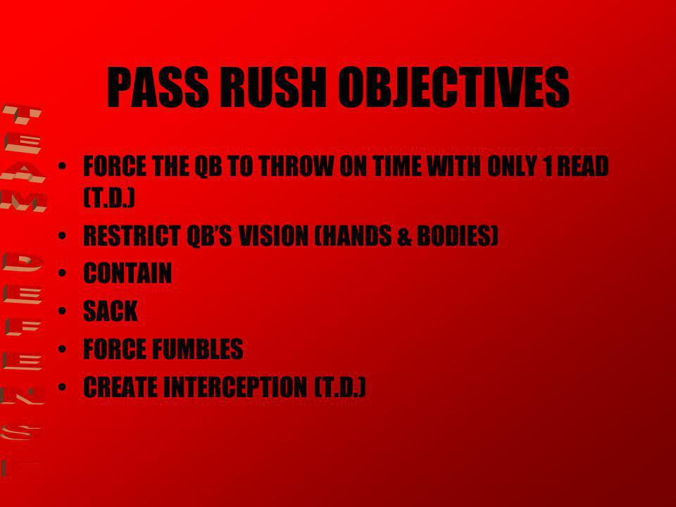 PASS RUSH OBJECTIVES FORCE THE QB TO THROW ON TIME WITH ONLY 1 READ (T.D.) RESTRICT QB'S VISION (HANDS & BODIES) CONTAIN SACK FORCE FUMBLES CREATE INTERCEPTION (T.D.)