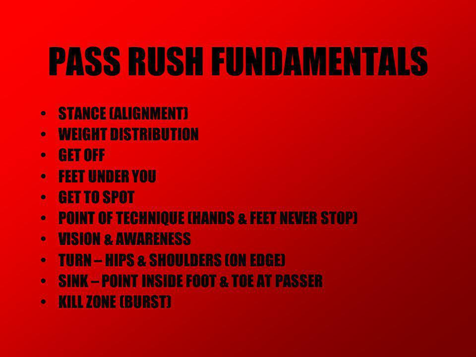 PASS RUSH 3 WAY EDGE 1.GAP HAND=CLUB/CHOP 2.INSIDE HAND=SWEEP/SWAT 3.FAKE OLE=IN/OUT 4.NO FEET=SPEED 5.NO HANDS=CLUB (GTB) INSIDE 1.FAKE OLE (LOS) 2.UPFIELD FAKE OLE 3.SPIN (CHOP/RIP) BULL 1.LOW PAD LEVEL=FEET 2.BUTT-ESCAPE 3.SLIDE-STEP 4.BULL SPIN PASS RUSH=GET TO BACK (GTB) THE ONLY BLOCKER WHO CAN BLOCK YOU; IS YOU.