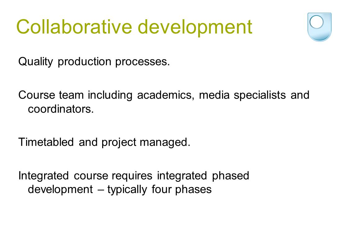 Collaborative development Quality production processes. Course team including academics, media specialists and coordinators. Timetabled and project ma