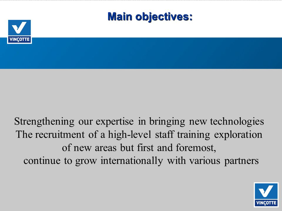 Main objectives: Strengthening our expertise in bringing new technologies The recruitment of a high-level staff training exploration of new areas but