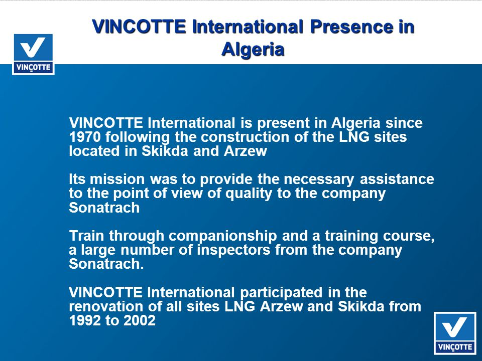VINCOTTE International Presence in Algeria VINCOTTE International is present in Algeria since 1970 following the construction of the LNG sites located