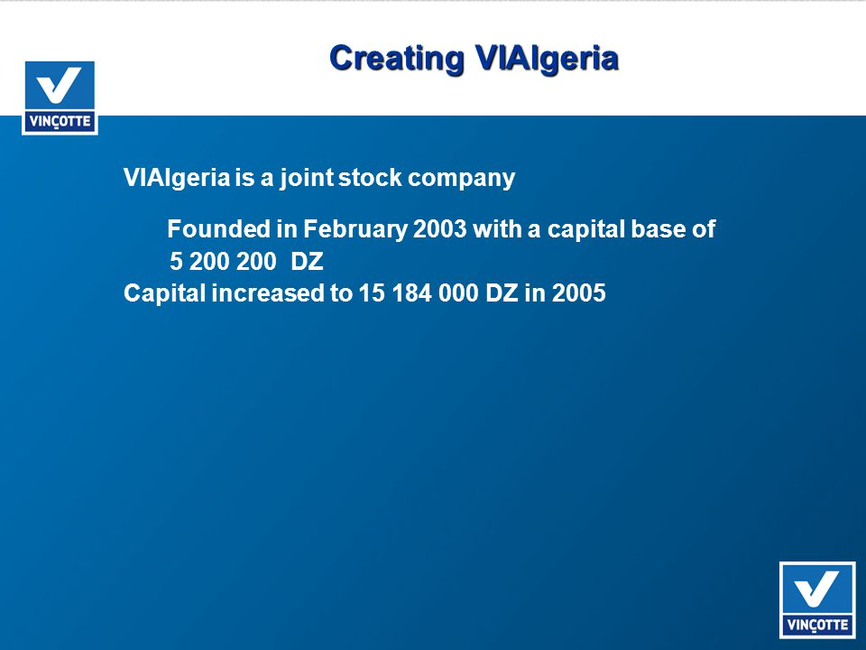 Creating VIAlgeria VIAlgeria is a joint stock company Founded in February 2003 with a capital base of 5 200 200 DZ Capital increased to 15 184 000 DZ