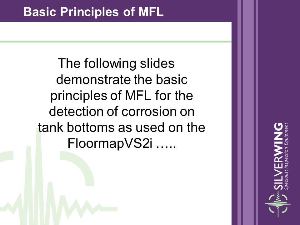 The following slides demonstrate the basic principles of MFL for the detection of corrosion on tank bottoms as used on the FloormapVS2i ….. Basic Prin
