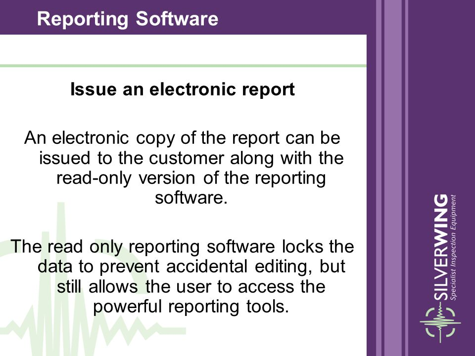 Issue an electronic report An electronic copy of the report can be issued to the customer along with the read-only version of the reporting software.