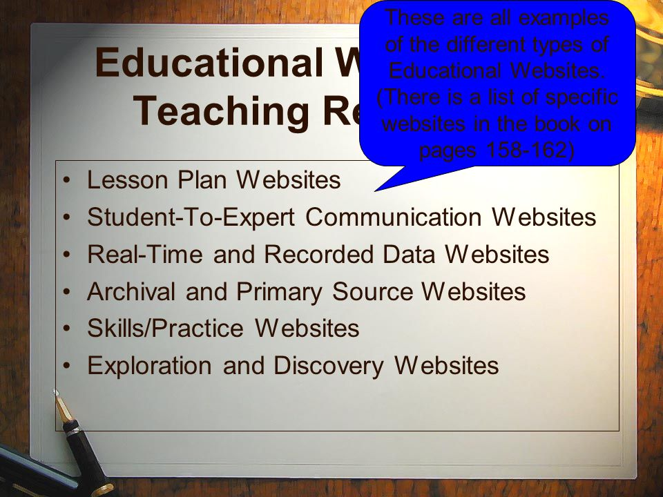 Educational Websites as Teaching Resources Lesson Plan Websites Student-To-Expert Communication Websites Real-Time and Recorded Data Websites Archival and Primary Source Websites Skills/Practice Websites Exploration and Discovery Websites These are all examples of the different types of Educational Websites.