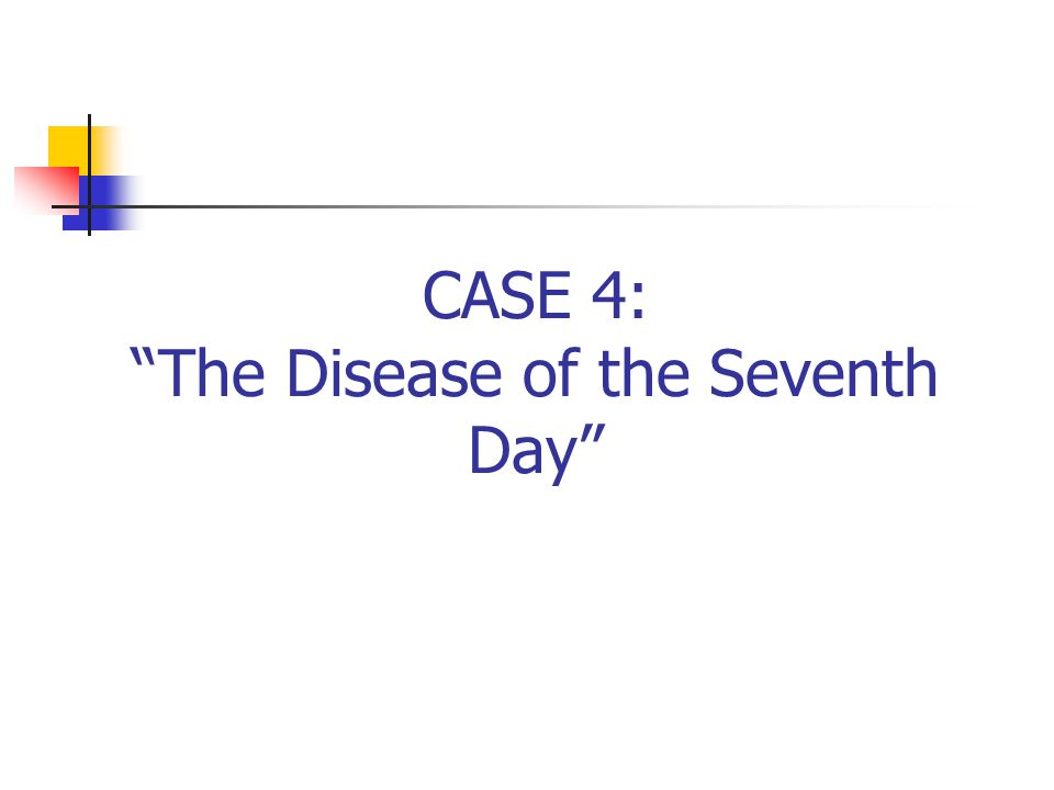 CASE 4: The Disease of the Seventh Day