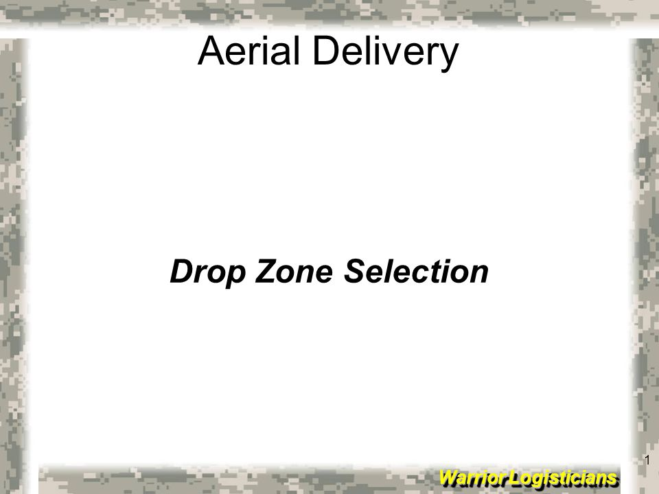 2 Warrior Logisticians 2 Aerial Delivery Terminal Learning Objective: In a class room environment, be able to explain what types of drop zones (DZs) there are, what they are used for, and how to select different DZs IAW FM 3-21.38 (FM 57-38)