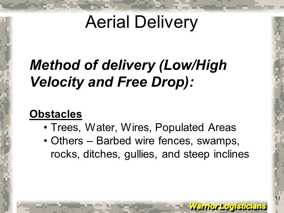 11 Warrior Logisticians 11 Aerial Delivery Method of delivery (Low/High Velocity and Free Drop): Obstacles Trees, Water, Wires, Populated Areas Others