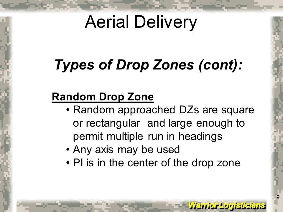 19 Warrior Logisticians 19 Aerial Delivery Types of Drop Zones (cont): Random Drop Zone Random approached DZs are square or rectangular and large enou