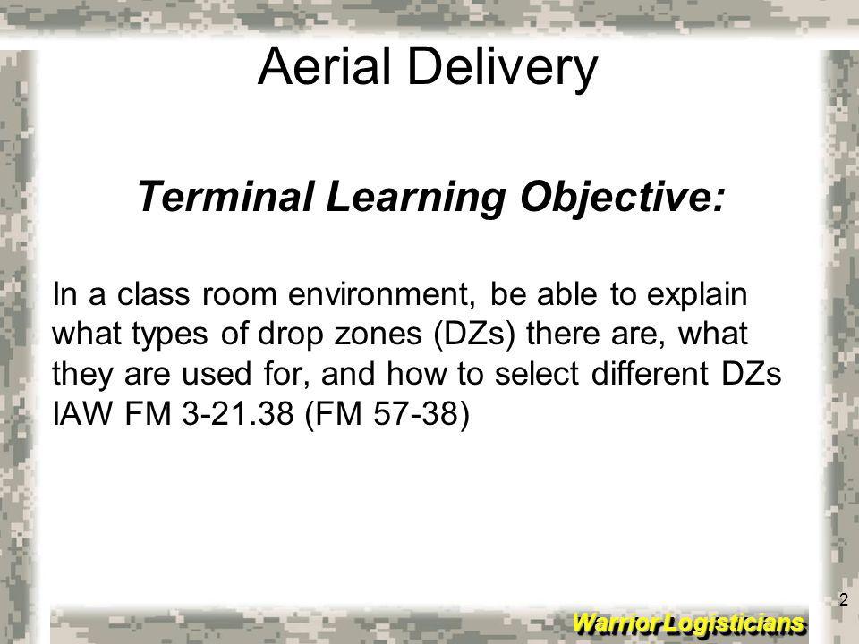2 Warrior Logisticians 2 Aerial Delivery Terminal Learning Objective: In a class room environment, be able to explain what types of drop zones (DZs) t