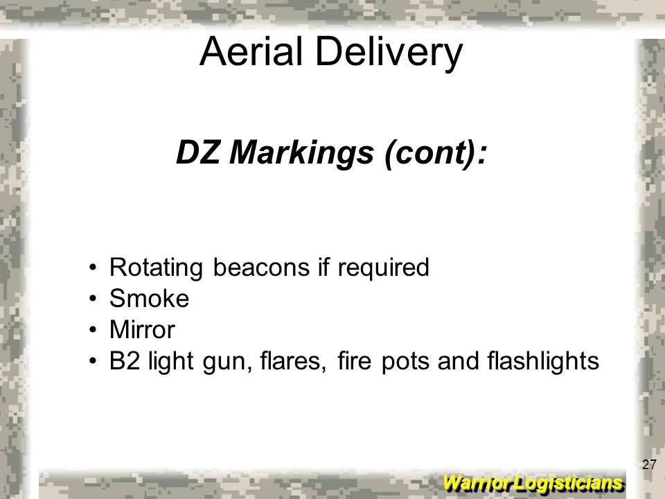 27 Warrior Logisticians 27 Aerial Delivery DZ Markings (cont): Rotating beacons if required Smoke Mirror B2 light gun, flares, fire pots and flashligh
