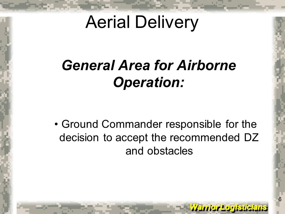 7 Warrior Logisticians 7 Aerial Delivery Eight Factors in Drop Zone Selection: Airdrop airspeeds Drop altitude Estimation of DZ time requirements (# and types of loads or personnel to be dropped)