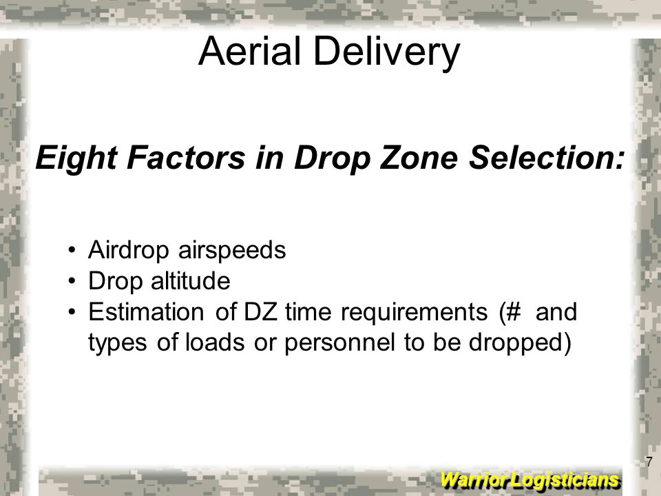 8 Warrior Logisticians 8 Aerial Delivery Eight Factors in Drop Zone Selection (cont): Access Avoid major obstacles to personnel and equipment between DZ and the objective Ensure adequate routes are available for equipment recovery