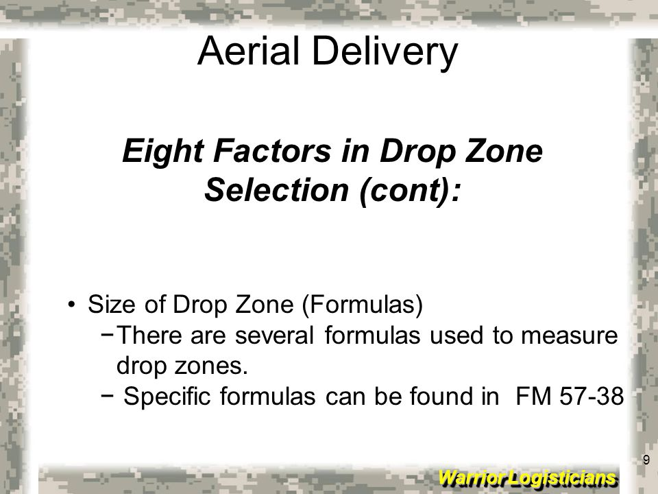 9 Warrior Logisticians 9 Aerial Delivery Eight Factors in Drop Zone Selection (cont): Size of Drop Zone (Formulas) −There are several formulas used to