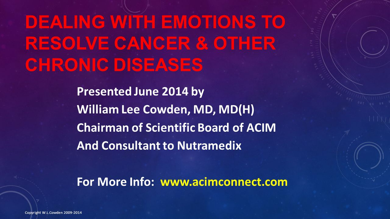 DEALING WITH EMOTIONS TO RESOLVE CANCER & OTHER CHRONIC DISEASES Presented June 2014 by William Lee Cowden, MD, MD(H) Chairman of Scientific Board of ACIM And Consultant to Nutramedix For More Info: www.acimconnect.com Copyright W.L.Cowden 2009-2014