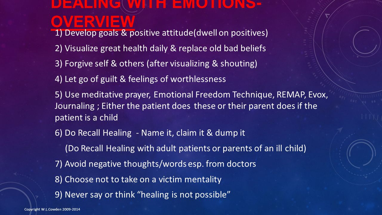 DEALING WITH EMOTIONS- OVERVIEW 1) Develop goals & positive attitude(dwell on positives) 2) Visualize great health daily & replace old bad beliefs 3) Forgive self & others (after visualizing & shouting) 4) Let go of guilt & feelings of worthlessness 5) Use meditative prayer, Emotional Freedom Technique, REMAP, Evox, Journaling ; Either the patient does these or their parent does if the patient is a child 6) Do Recall Healing - Name it, claim it & dump it (Do Recall Healing with adult patients or parents of an ill child) 7) Avoid negative thoughts/words esp.