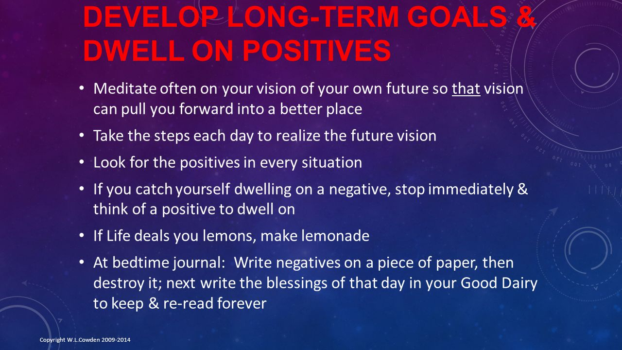 DEVELOP LONG-TERM GOALS & DWELL ON POSITIVES Meditate often on your vision of your own future so that vision can pull you forward into a better place Take the steps each day to realize the future vision Look for the positives in every situation If you catch yourself dwelling on a negative, stop immediately & think of a positive to dwell on If Life deals you lemons, make lemonade At bedtime journal: Write negatives on a piece of paper, then destroy it; next write the blessings of that day in your Good Dairy to keep & re-read forever Copyright W.L.Cowden 2009-2014