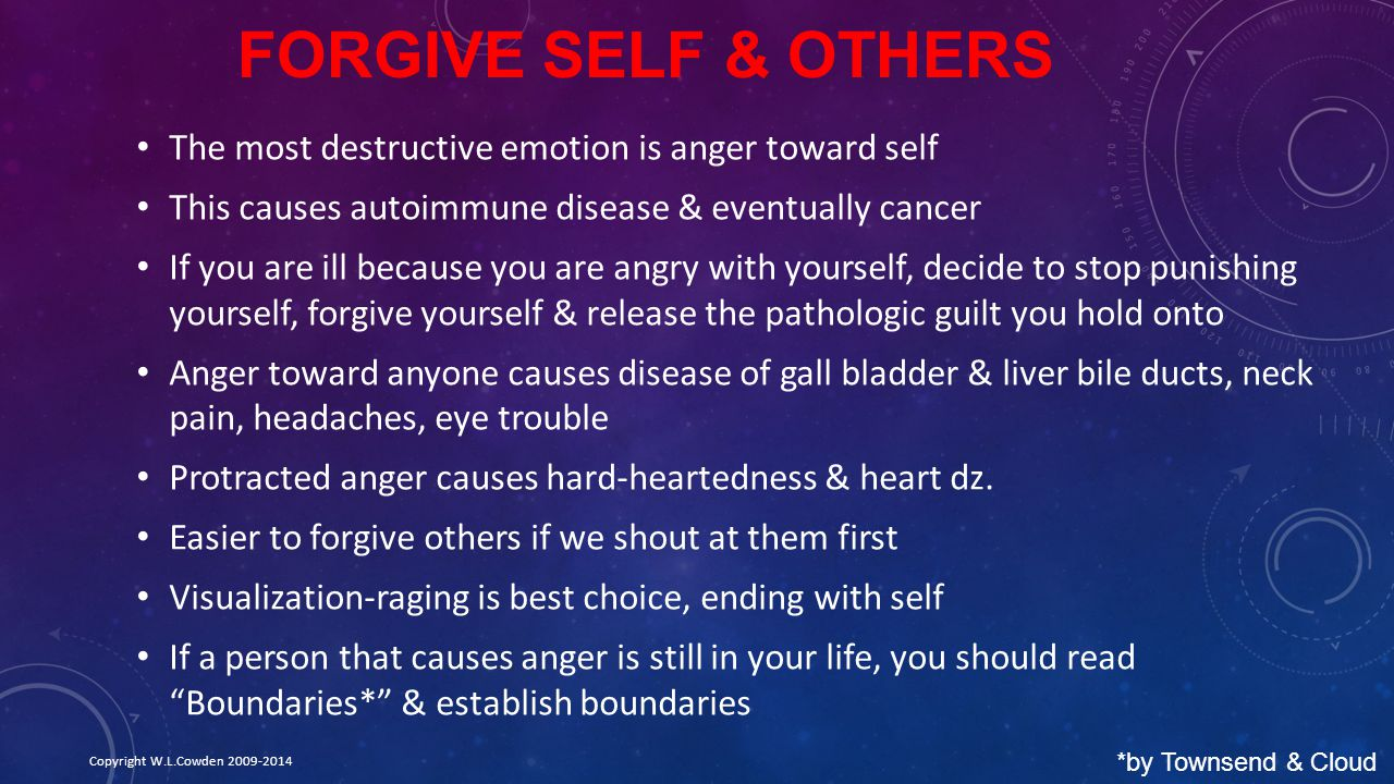 FORGIVE SELF & OTHERS The most destructive emotion is anger toward self This causes autoimmune disease & eventually cancer If you are ill because you are angry with yourself, decide to stop punishing yourself, forgive yourself & release the pathologic guilt you hold onto Anger toward anyone causes disease of gall bladder & liver bile ducts, neck pain, headaches, eye trouble Protracted anger causes hard-heartedness & heart dz.